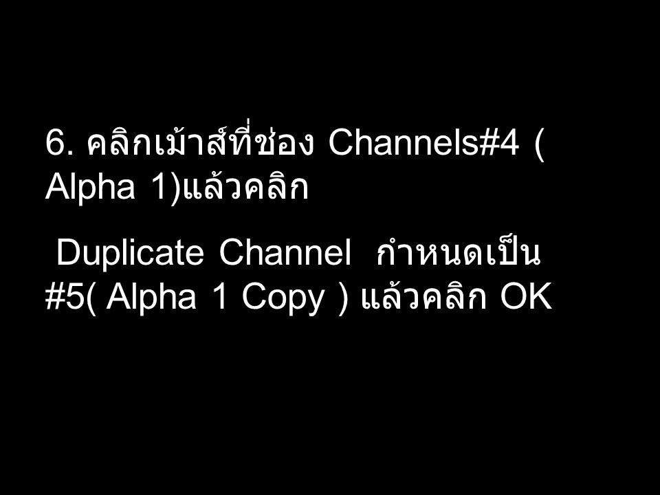6. คลิกเม้าส์ที่ช่อง Channels#4 ( Alpha 1) แล้วคลิก Duplicate Channel กำหนดเป็น #5( Alpha 1 Copy ) แล้วคลิก OK