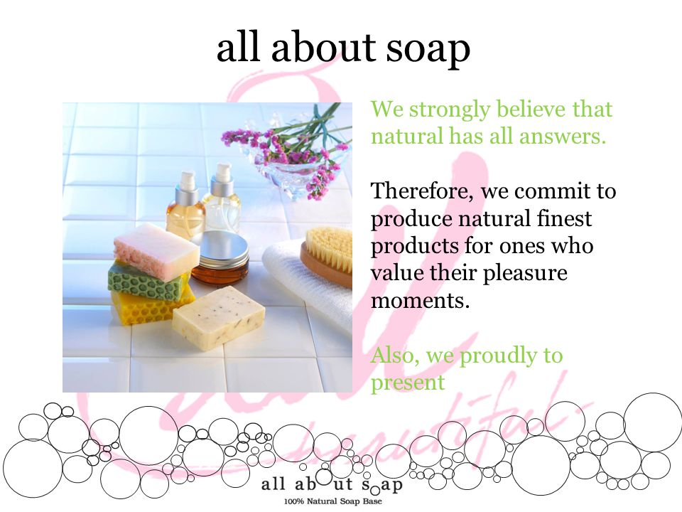 all about soap We strongly believe that natural has all answers. Therefore, we commit to produce natural finest products for ones who value their plea