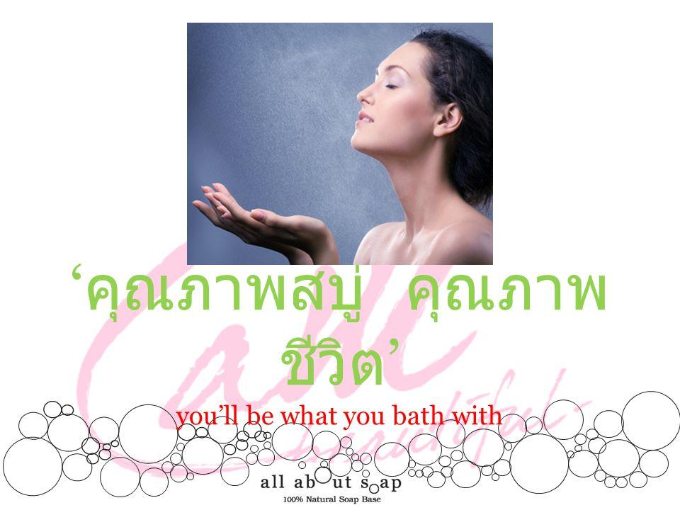 ' คุณภาพสบู่ คุณภาพ ชีวิต ' you'll be what you bath with