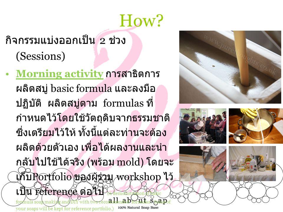 How? กิจกรรมแบ่งออกเป็น 2 ช่วง (Sessions) •Morning activity การสาธิตการ ผลิตสบู่ basic formula และลงมือ ปฏิบัติ ผลิตสบู่ตาม formulas ที่ กำหนดไว้โดยใช