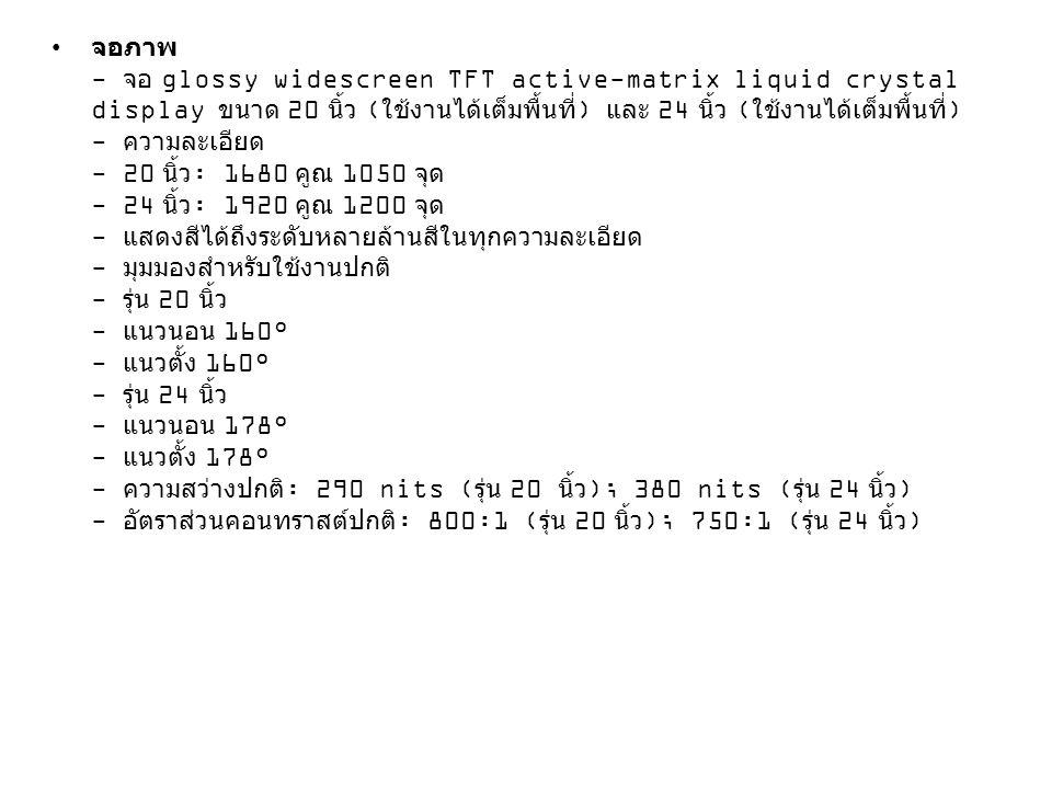 • จอภาพ - จอ glossy widescreen TFT active-matrix liquid crystal display ขนาด 20 นิ้ว ( ใช้งานได้เต็มพื้นที่ ) และ 24 นิ้ว ( ใช้งานได้เต็มพื้นที่ ) - ค