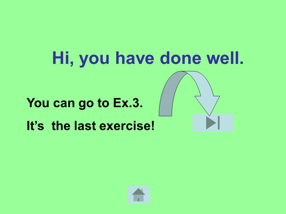 Hi, you have done well. You can go to Ex.3. It's the last exercise!