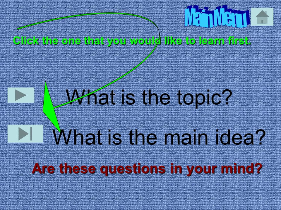 What is the topic? Are these questions in your mind? Click the one that you would like to learn first. What is the main idea?