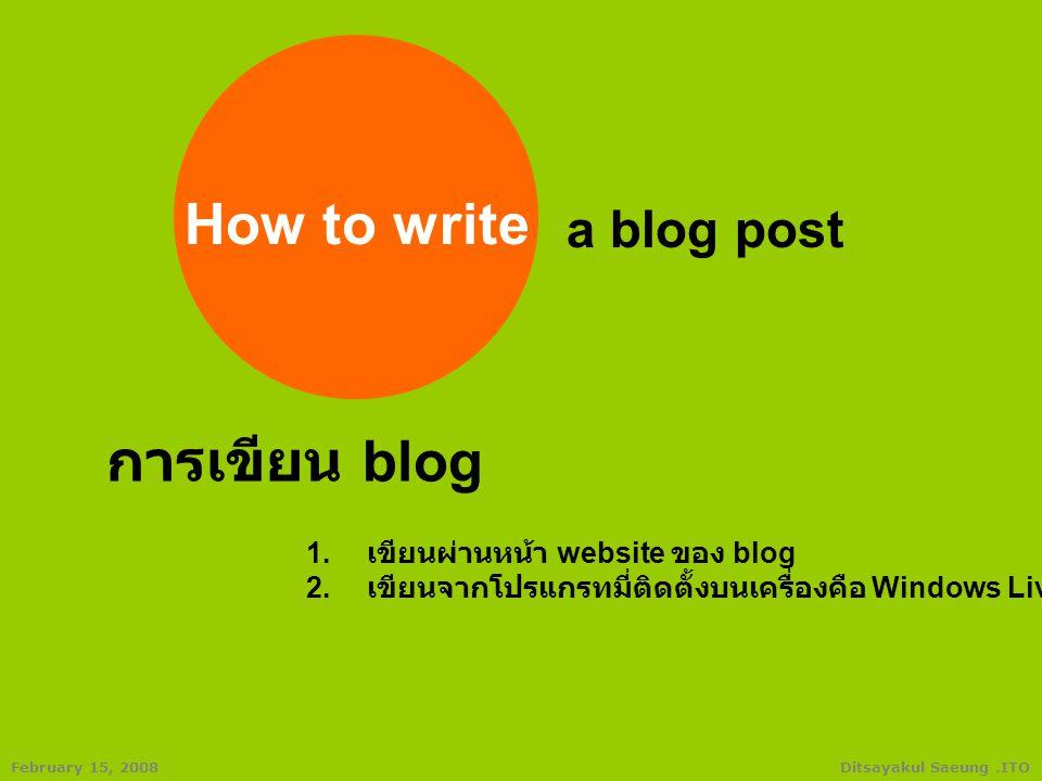 Ditsayakul Saeung.ITOFebruary 15, 2008 2. เขียนจากโปรแกรมที่ติดตั้งบนเครื่องคือ Windows Live Writer