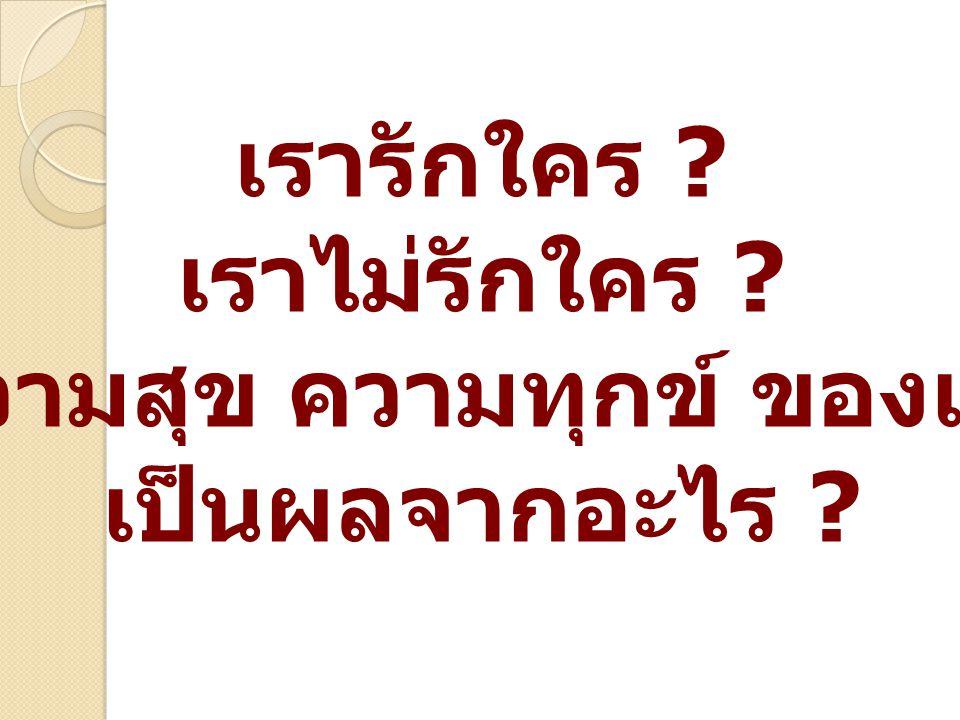 เรารักใคร ? เราไม่รักใคร ? ความสุข ความทุกข์ ของเรา เป็นผลจากอะไร ?