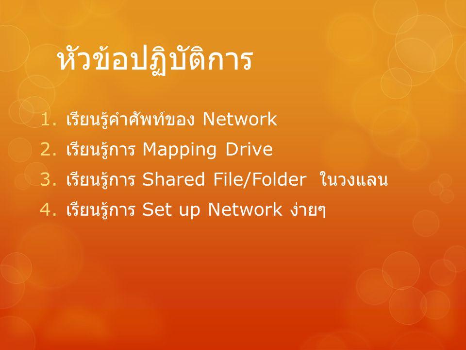 หัวข้อปฏิบัติการ 1. เรียนรู้คำศัพท์ของ Network 2. เรียนรู้การ Mapping Drive 3. เรียนรู้การ Shared File/Folder ในวงแลน 4. เรียนรู้การ Set up Network ง่