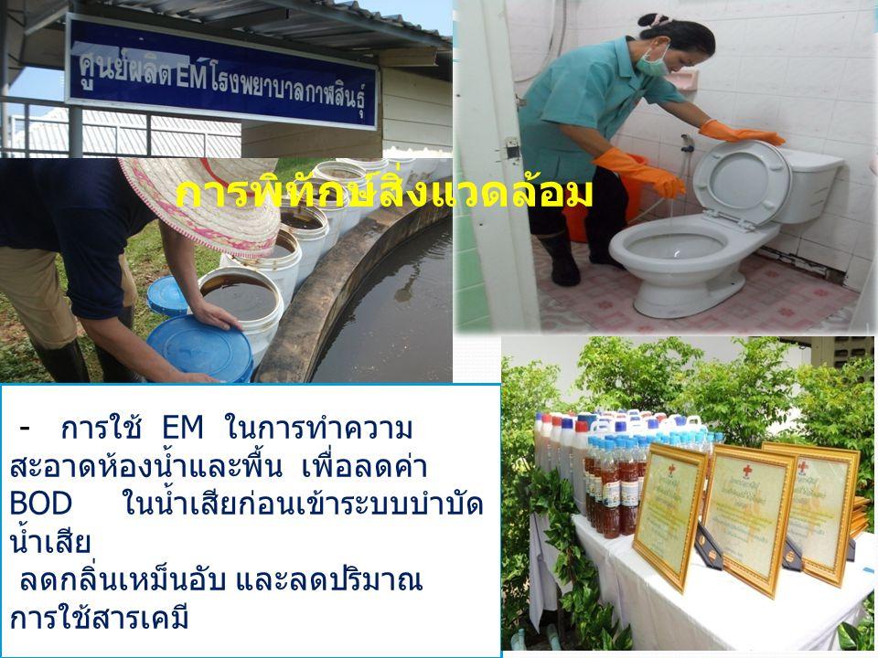 - การใช้ EM ในการทำความ สะอาดห้องน้ำและพื้น เพื่อลดค่า BOD ในน้ำเสียก่อนเข้าระบบบำบัด น้ำเสีย ลดกลิ่นเหม็นอับ และลดปริมาณ การใช้สารเคมี การพิทักษ์สิ่ง