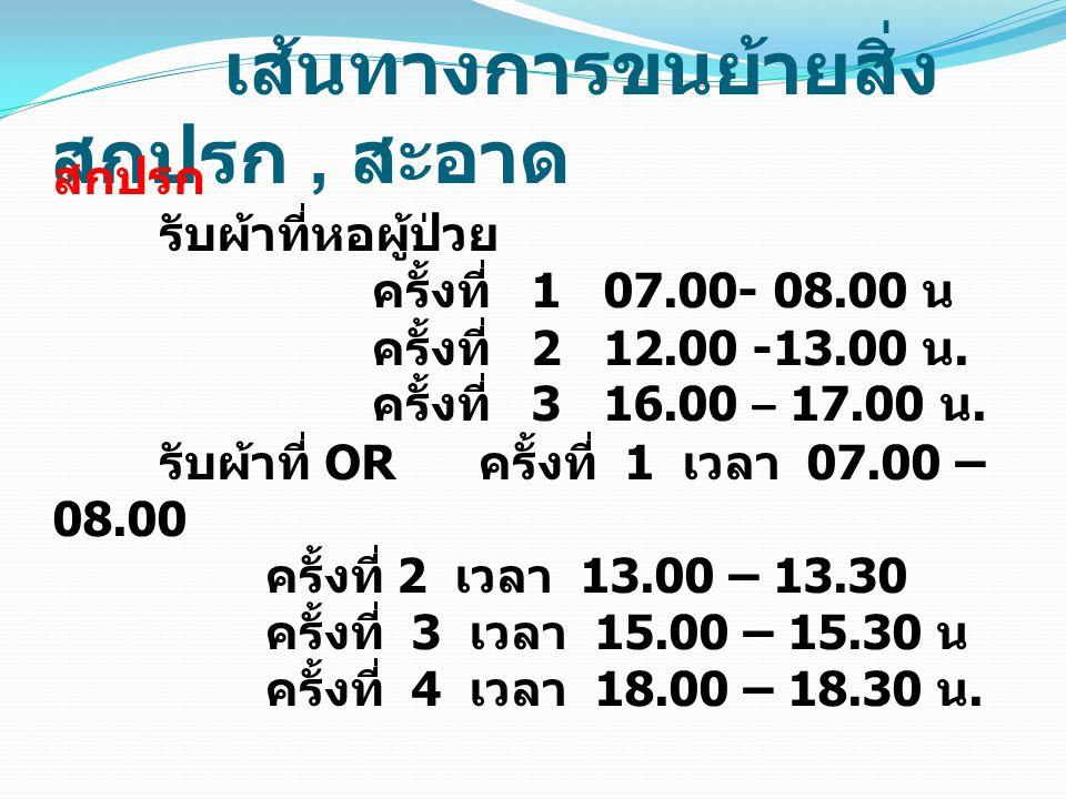 เส้นทางการขนย้ายสิ่ง สกปรก, สะอาด สกปรก รับผ้าที่หอผู้ป่วย ครั้งที่ 1 07.00- 08.00 น ครั้งที่ 2 12.00 -13.00 น. ครั้งที่ 3 16.00 – 17.00 น. รับผ้าที่