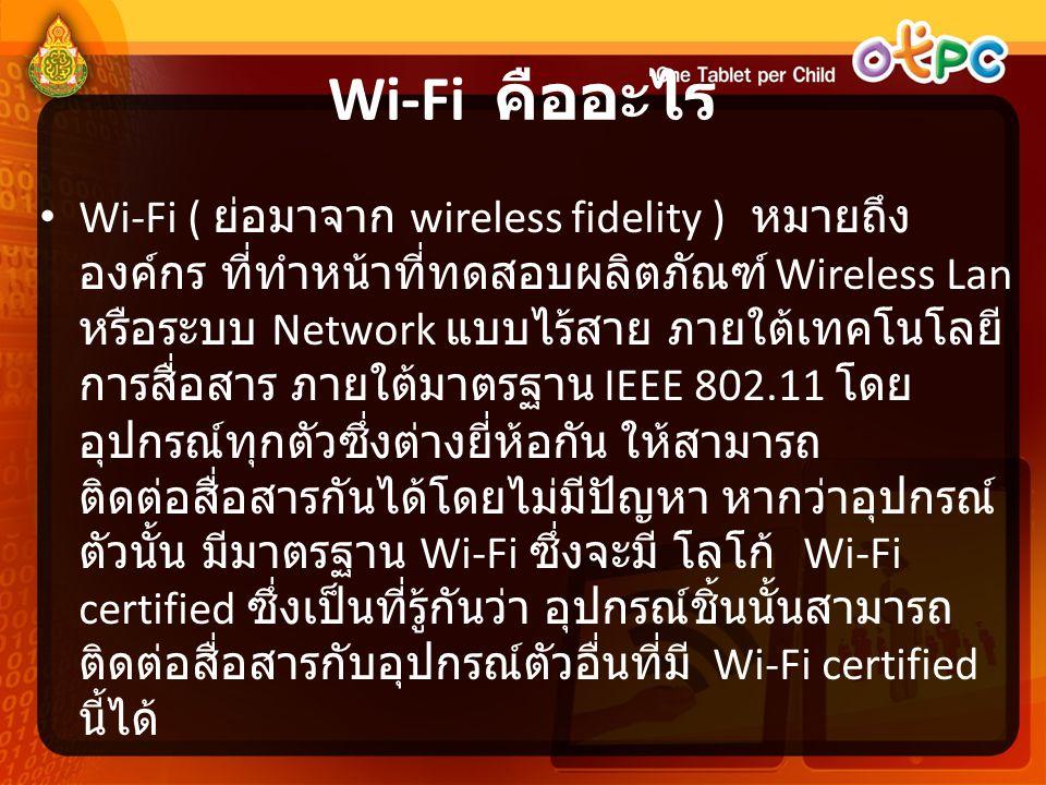 Wi-Fi คืออะไร • Wi-Fi ( ย่อมาจาก wireless fidelity ) หมายถึง องค์กร ที่ทำหน้าที่ทดสอบผลิตภัณฑ์ Wireless Lan หรือระบบ Network แบบไร้สาย ภายใต้เทคโนโลยี