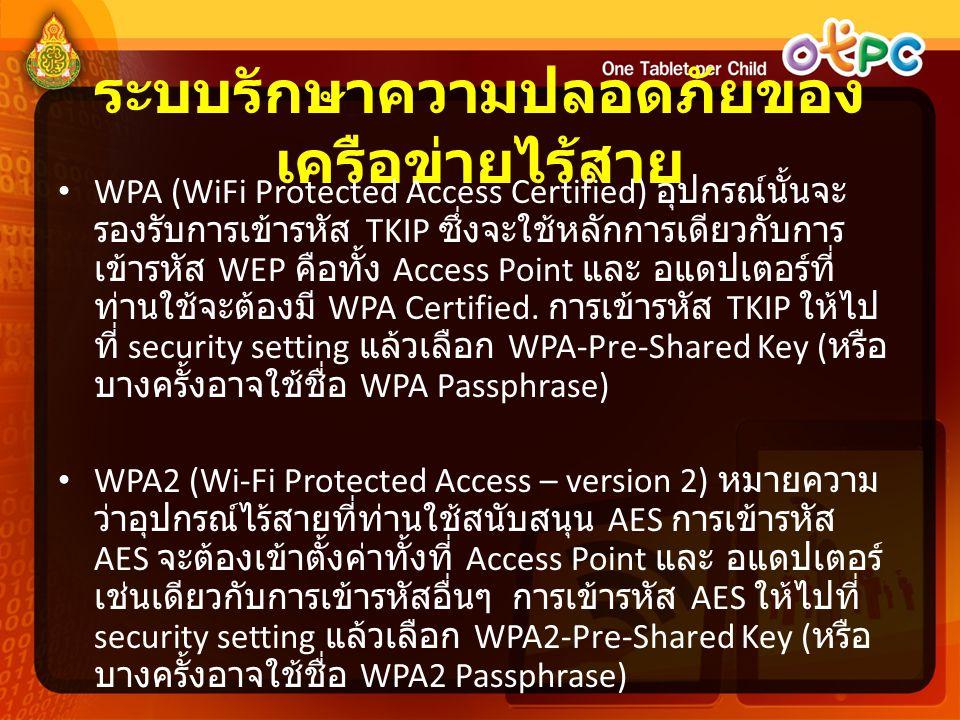 ระบบรักษาความปลอดภัยของ เครือข่ายไร้สาย • WPA (WiFi Protected Access Certified) อุปกรณ์นั้นจะ รองรับการเข้ารหัส TKIP ซึ่งจะใช้หลักการเดียวกับการ เข้าร