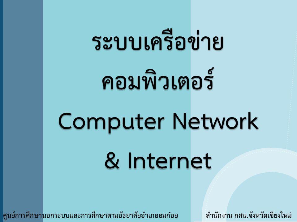 ระบบเครือข่าย คอมพิวเตอร์ Computer Network & Internet ระบบเครือข่าย คอมพิวเตอร์ Computer Network & Internet ศูนย์การศึกษานอกระบบและการศึกษาตามอัธยาศัย