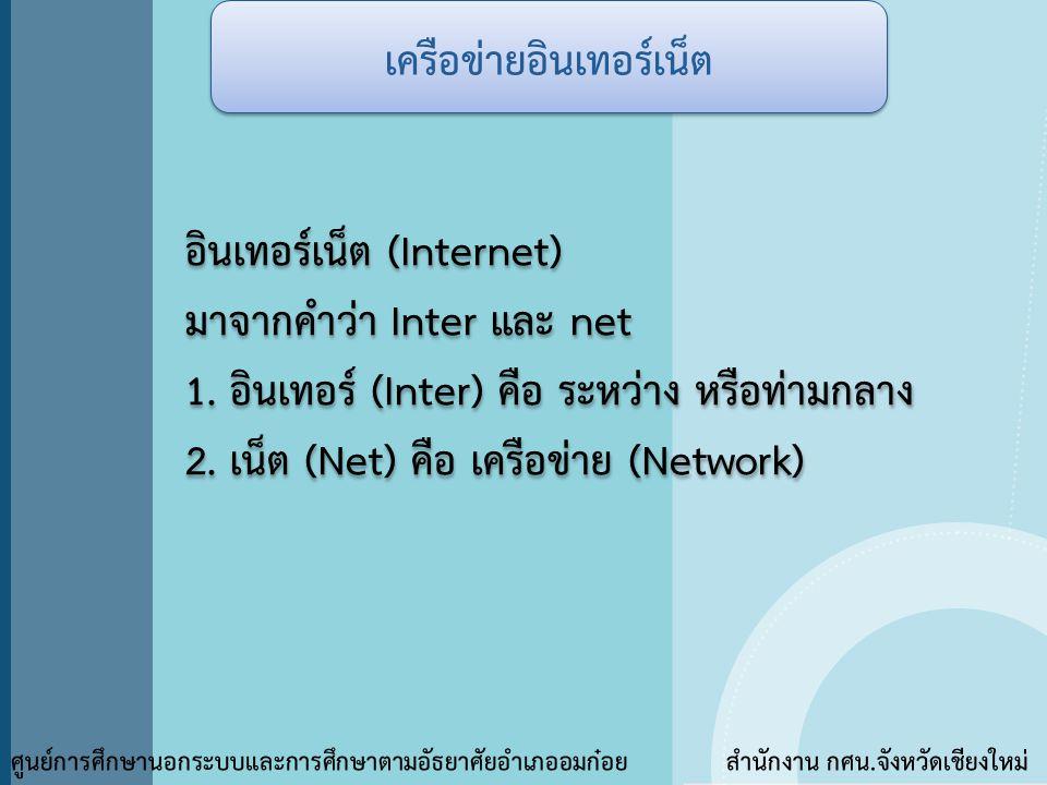 เครือข่ายอินเทอร์เน็ต ศูนย์การศึกษานอกระบบและการศึกษาตามอัธยาศัยอำเภออมก๋อย สำนักงาน กศน.จังหวัดเชียงใหม่ อินเทอร์เน็ต (Internet) มาจากคำว่า Inter และ