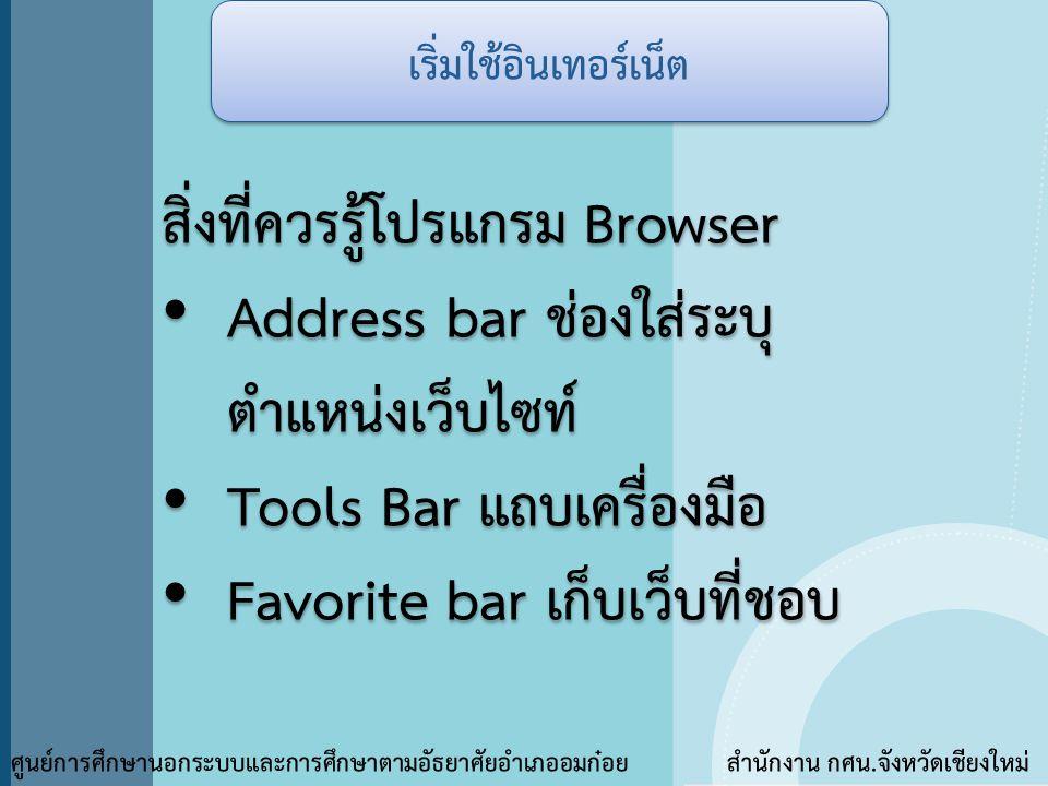 สิ่งที่ควรรู้โปรแกรม Browser • Address bar ช่องใส่ระบุ ตำแหน่งเว็บไซท์ • Tools Bar แถบเครื่องมือ • Favorite bar เก็บเว็บที่ชอบ สิ่งที่ควรรู้โปรแกรม Br