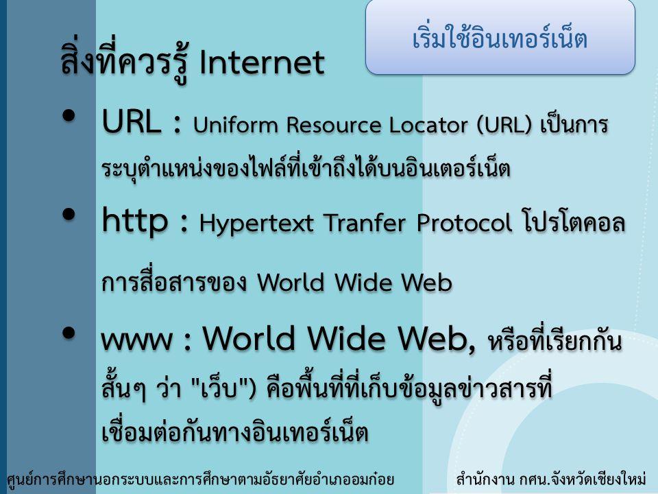 สิ่งที่ควรรู้ Internet • URL : Uniform Resource Locator (URL) เป็นการ ระบุตำแหน่งของไฟล์ที่เข้าถึงได้บนอินเตอร์เน็ต • http : Hypertext Tranfer Protoco