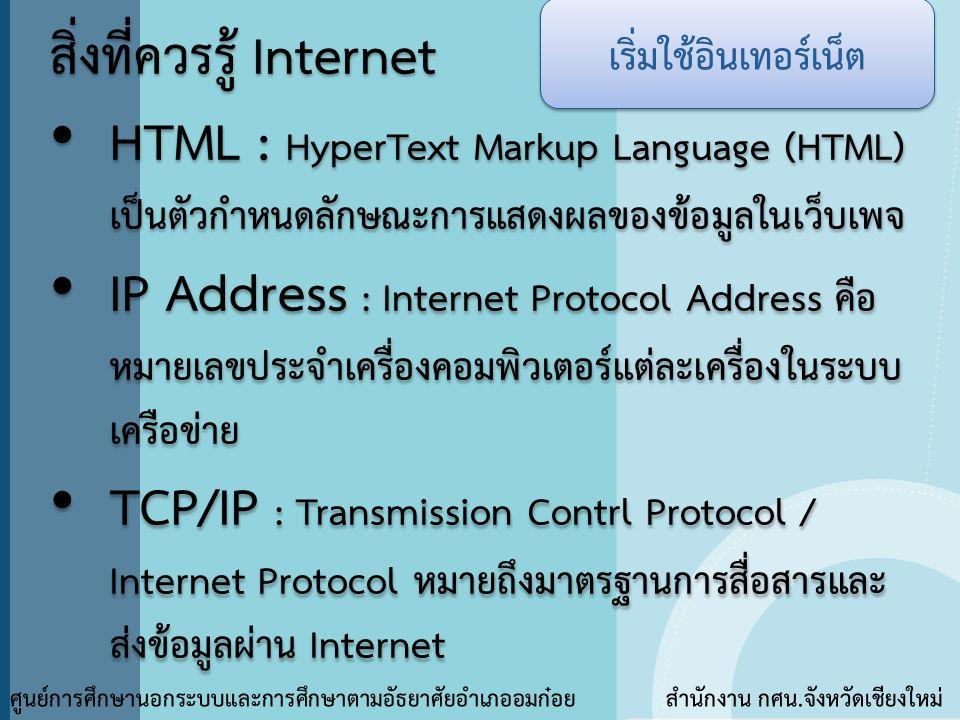 สิ่งที่ควรรู้ Internet • HTML : HyperText Markup Language (HTML) เป็นตัวกำหนดลักษณะการแสดงผลของข้อมูลในเว็บเพจ • IP Address : Internet Protocol Addres