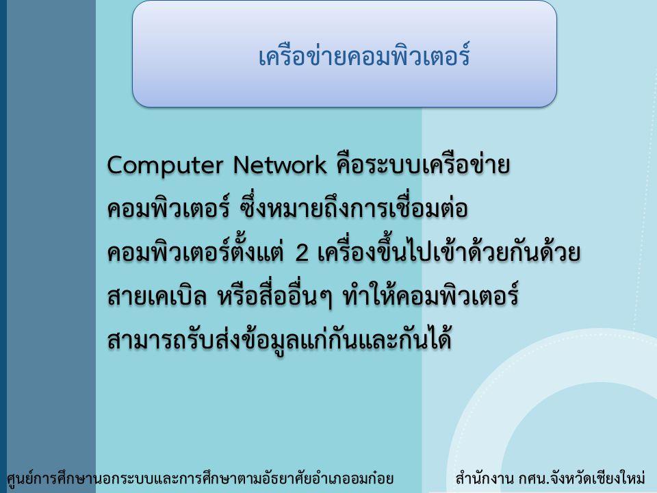 เครือข่ายคอมพิวเตอร์ ศูนย์การศึกษานอกระบบและการศึกษาตามอัธยาศัยอำเภออมก๋อย สำนักงาน กศน.จังหวัดเชียงใหม่ Computer Network คือระบบเครือข่าย คอมพิวเตอร์