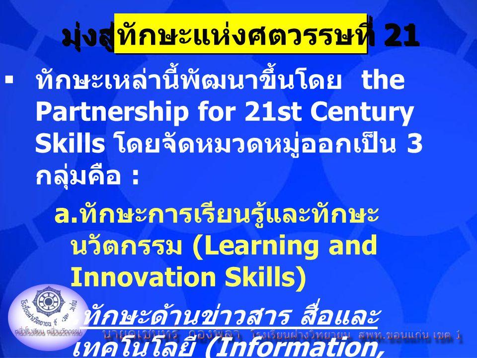 มุ่งสู่ทักษะแห่งศตวรรษที่ 21  ทักษะเหล่านี้พัฒนาขึ้นโดย the Partnership for 21st Century Skills โดยจัดหมวดหมู่ออกเป็น 3 กลุ่มคือ : a. ทักษะการเรียนรู