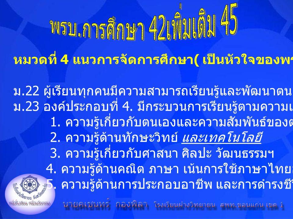 หมวดที่ 4 แนวการจัดการศึกษา ( เป็นหัวใจของพรบ. การศึกษา ) ม.22 ผู้เรียนทุกคนมีความสามารถเรียนรู้และพัฒนาตนเองได้, ผู้เรียนสำคัญที่สุด ม.23 องค์ประกอบท