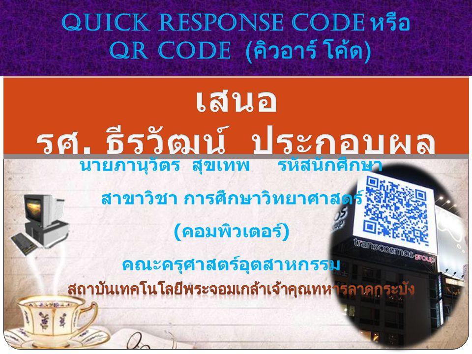 นายภานุวัตร สุขเทพ รหัสนักศึกษา สาขาวิชา การศึกษาวิทยาศาสตร์ ( คอมพิวเตอร์ ) คณะครุศาสตร์อุตสาหกรรม Quick Response Code หรือ QR Code ( คิวอาร์ โค้ด )