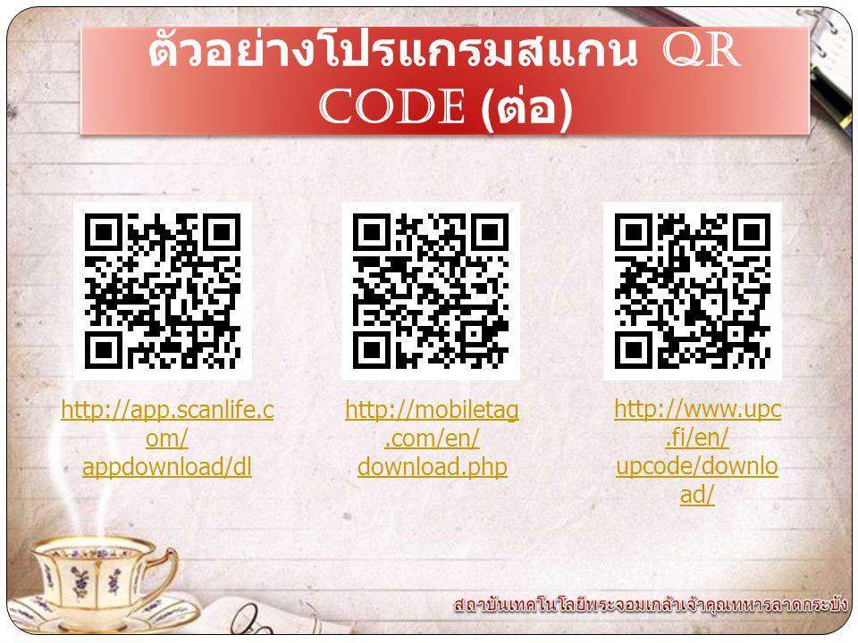 ตัวอย่างโปรแกรมสแกน QR CODE ( ต่อ ) http://app.scanlife.c om/ appdownload/dl http://mobiletag.com/en/ download.php http://www.upc.fi/en/ upcode/downlo ad/