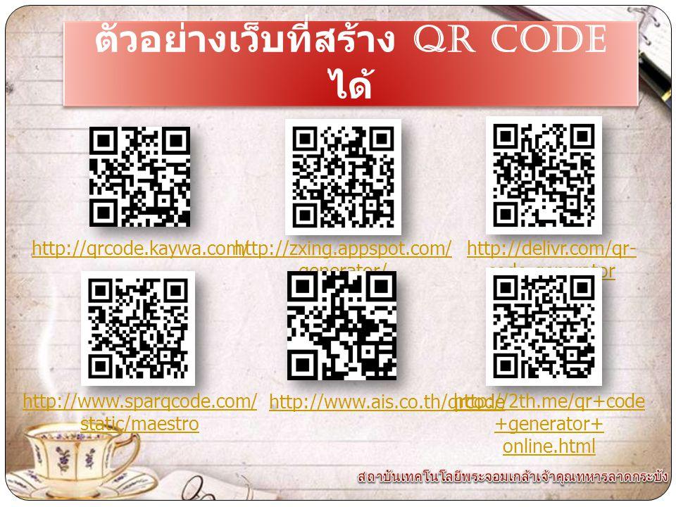 ตัวอย่างเว็บที่สร้าง QR CODE ได้ http://qrcode.kaywa.com/http://zxing.appspot.com/ generator/ http://delivr.com/qr- code-generator http://www.sparqcode.com/ static/maestro http://www.ais.co.th/qrcode http://2th.me/qr+code +generator+ online.html