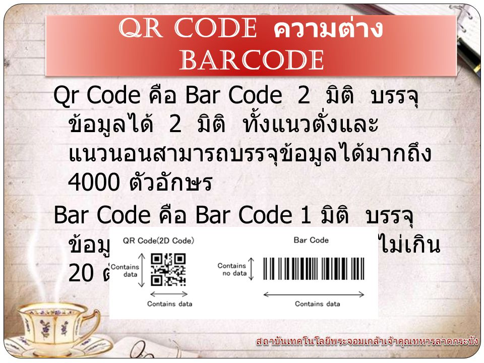 Ibj, Qr Code คือ Bar Code 2 มิติ บรรจุ ข้อมูลได้ 2 มิติ ทั้งแนวตั่งและ แนวนอนสามารถบรรจุข้อมูลได้มากถึง 4000 ตัวอักษร Bar Code คือ Bar Code 1 มิติ บรรจุ ข้อมูลได้ 1 มิติ เป็นแนวตั่ง แต่ไม่เกิน 20 ตัวอักษร QR CODE ความต่าง Barcode