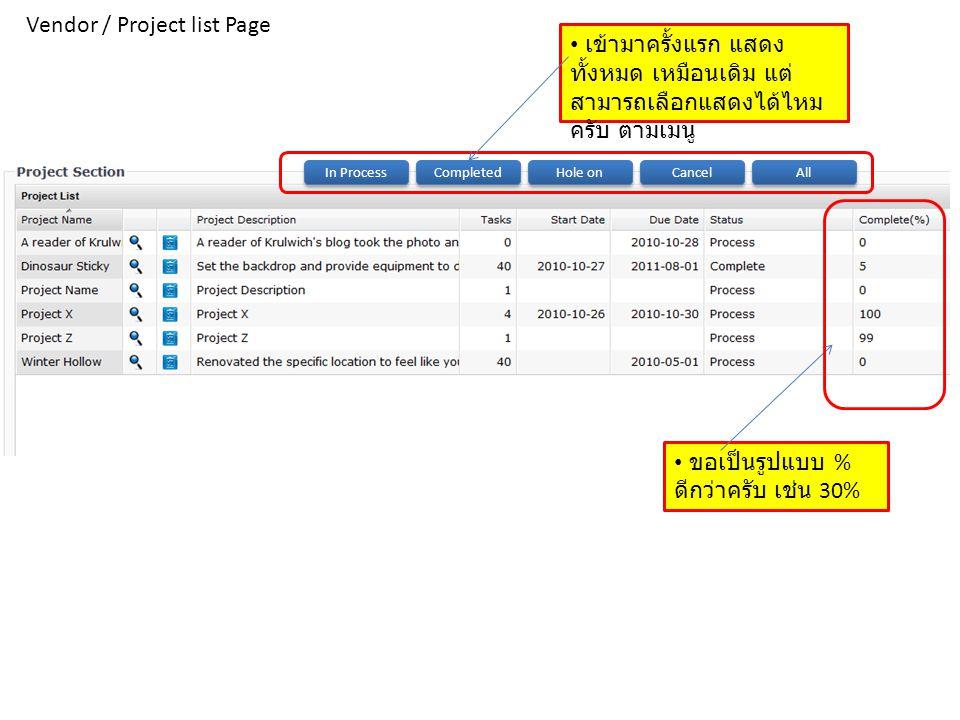 Vendor / Project list Page • ขอเป็นรูปแบบ % ดีกว่าครับ เช่น 30% In Process Completed Hole on Cancel All • เข้ามาครั้งแรก แสดง ทั้งหมด เหมือนเดิม แต่ ส