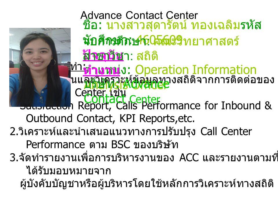 Advance Contact Center ชื่อ : นางสาวสุดารัตน์ ทองเฉลิมรหัส นักศึกษา : 4605609 ตำแหน่ง : Operation Information Analysis Officer ลักษณะงานที่ทำ : 1. จัด