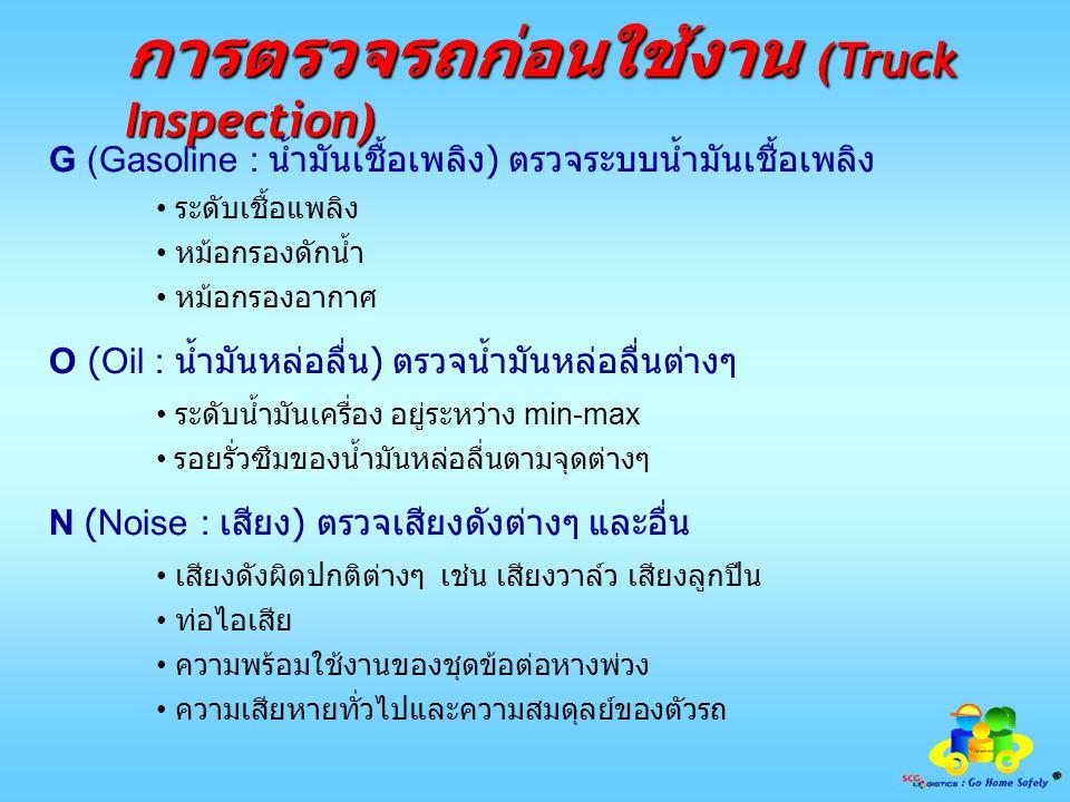 เทคนิคการตรวจรถก่อนใช้งาน (Truck Inspection) 9 1 2 3 5 6 7 8 4 10 - ล้อ / ยาง - แบตเตอรี/ไฟสัญญาณ - ความเสียหายทั่วไป - ล้อ / ยาง - ไฟสัญญาน / ความสมดุลย์ของรถ - ล้อ / ยาง - ไฟสัญญาน และ ความเสียหายทั่วไป - ล้อ / ยาง - ไฟสัญญาน / ที่ปัดน้ำฝน / กระจก - ความเรียบร้อยในห้องโดยสาร / สัญญานเตือนต่างๆ เพื่อความสะดวก รวดเร็ว และปลอดภัย โดนให้เริ่มจากหมายเลข 1 จนถึง หมายเลข 9