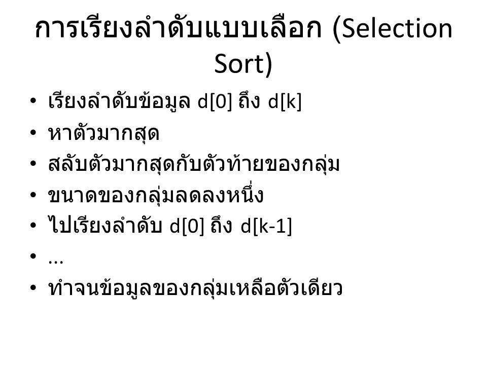 การเรียงลำดับแบบเลือก (Selection Sort) • เรียงลำดับข้อมูล d[0] ถึง d[k] • หาตัวมากสุด • สลับตัวมากสุดกับตัวท้ายของกลุ่ม • ขนาดของกลุ่มลดลงหนึ่ง • ไปเร