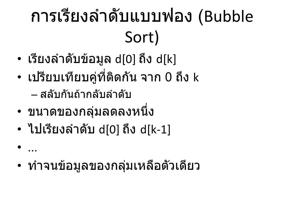 การเรียงลำดับแบบฟอง (Bubble Sort) • เรียงลำดับข้อมูล d[0] ถึง d[k] • เปรียบเทียบคู่ที่ติดกัน จาก 0 ถึง k – สลับกันถ้ากลับลำดับ • ขนาดของกลุ่มลดลงหนึ่ง