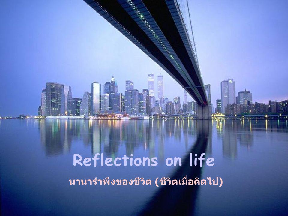Reflections on life นานารำพึงของชีวิต (ชีวิตเมื่อคิดไป)