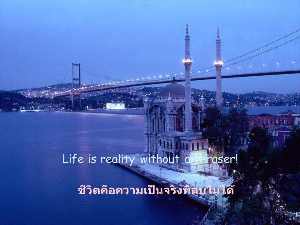 Life is reality without an eraser! ชีวิตคือความเป็นจริงที่ลบไม่ได้