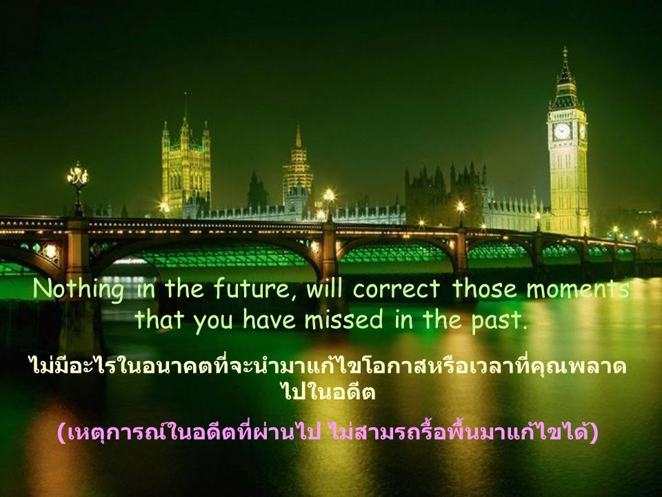 Nothing in the future, will correct those moments that you have missed in the past.