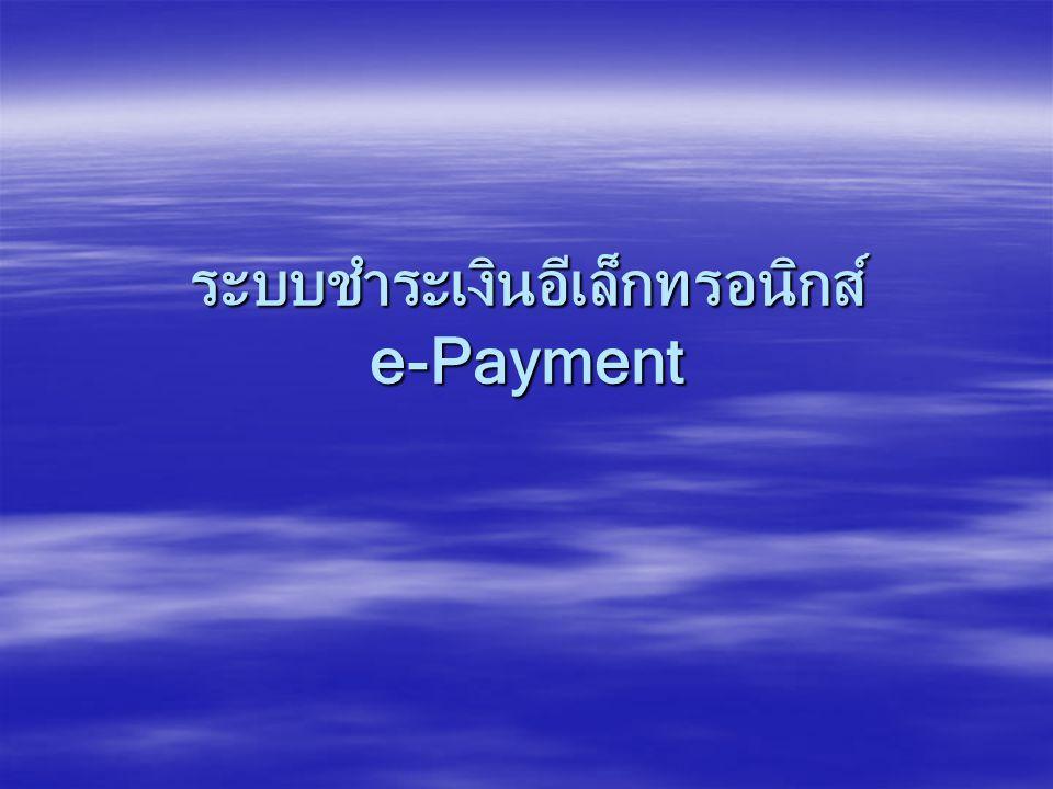 e-Payment  ระบบชำระเงินอีเล็กทรอนิกส์ในประเทศไทย 14 ระบบ –ระบบโอนเงินรายใหญ่ (BAHTNET) –ระบบโอนเงินรายย่อย (Media Clearing) –ระบบบัตรเครดิต (Credit Card System) –ระบบแสดงใบเรียกเก็บเงินและชำระเงิน (eBPP) –ระบบเช็ค (Electronic Cheque Clearing System ; ECS) –ระบบชำระเงินพาณิชย์อีเล็กทรอนิกส์ (e-Commerce Payment) –ธนาคารอินเตอร์เนต (Internet Banking) –ระบบหักบัญชีอัตโนมัติ (Direct Debit / Credit) –ระบบโอนเงิน EDI (Financial Electronic Data Interchange ; FEDI) –ระบบโอนเงินรายย่อย (Online Retail Fund Transfer ; ORFT) –ระบบบัตรเดบิต (Debit Card ; Visa electron) –ระบบโอนเงินผ่านที่ทำการไปรษณีย์ –ระบบโอนเงินระหว่างประเทศด้วยเครือข่าย SWIFT –ระบบโอนเงินระหว่างประเทศโดย Western Union