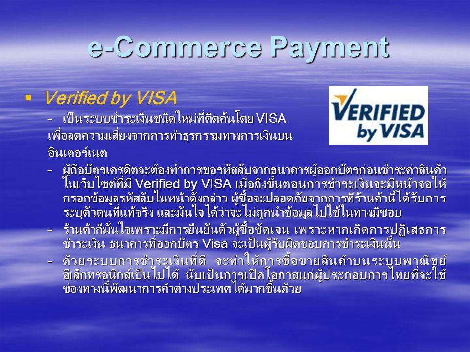 e-Commerce Payment e-Commerce Payment   Verified by VISA –เป็นระบบชำระเงินชนิดใหม่ที่คิดค้นโดย VISA เพื่อลดความเสี่ยงจากการทำธุรกรรมทางการเงินบนอินเตอร์เนต –ผู้ถือบัตรเครดิตจะต้องทำการขอรหัสลับจากธนาคารผู้ออกบัตรก่อนชำระค่าสินค้า ในเว็บไซต์ที่มี Verified by VISA เมื่อถึงขั้นตอนการชำระเงินจะมีหน้าจอให้ กรอกข้อมูลรหัสลับในหน้าดังกล่าว ผู้ซื้อจะปลอดภัยจากการที่ร้านค้านี้ได้รับการ ระบุตัวตนที่แท้จริง และมั่นใจได้ว่าจะไม่ถูกนำข้อมูลไปใช้ในทางมิชอบ –ร้านค้าก็มั่นใจเพราะมีการยืนยันตัวผู้ซื้อชัดเจน เพราะหากเกิดการปฏิเสธการ ชำระเงิน ธนาคารที่ออกบัตร Visa จะเป็นผู้รับผิดชอบการชำระเงินนั้น –ด้วยระบบการชำระเงินที่ดี จะทำให้การซื้อขายสินค้าบนระบบพาณิชย์ อีเล็กทรอนิกส์เป็นไปได้ นับเป็นการเปิดโอกาสแก่ผู้ประกอบการไทยที่จะใช้ ช่องทางนี้พัฒนาการค้าต่างประเทศได้มากขึ้นด้วย