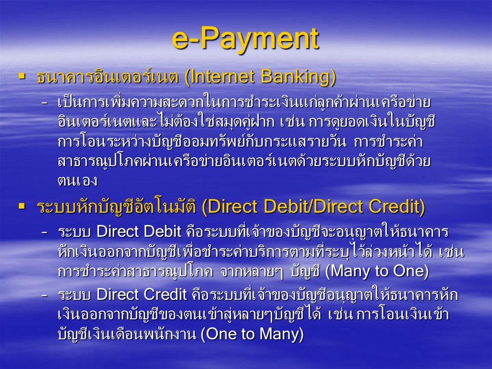 e-Payment  ธนาคารอินเตอร์เนต (Internet Banking) –เป็นการเพิ่มความสะดวกในการชำระเงินแก่ลูกค้าผ่านเครือข่าย อินเตอร์เนตและไม่ต้องใช่สมุดคู่ฝาก เช่น การดูยอดเงินในบัญชี การโอนระหว่างบัญชีออมทรัพย์กับกระแสรายวัน การชำระค่า สาธารณูปโภคผ่านเครือข่ายอินเตอร์เนตด้วยระบบหักบัญชีด้วย ตนเอง  ระบบหักบัญชีอัตโนมัติ (Direct Debit/Direct Credit) –ระบบ Direct Debit คือระบบที่เจ้าของบัญชีจะอนุญาตให้ธนาคาร หักเงินออกจากบัญชีเพื่อชำระค่าบริการตามที่ระบุไว้ล่วงหน้าได้ เช่น การชำระค่าสาธารณูปโภค จากหลายๆ บัญชี (Many to One) –ระบบ Direct Credit คือระบบที่เจ้าของบัญชีอนุญาตให้ธนาคารหัก เงินออกจากบัญชีของตนเข้าสู่หลายๆบัญชีได้ เช่น การโอนเงินเข้า บัญชีเงินเดือนพนักงาน (One to Many)