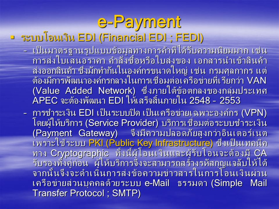 e-Payment  ระบบโอนเงิน EDI (Financial EDI ; FEDI) –เป็นมาตรฐานรูปแบบข้อมูลทางการค้าที่ได้รับความนิยมมาก เช่น การส่งใบเสนอราคา คำสั่งซื้อหรือใบส่งของ เอกสารนำเข้าสินค้า ส่งออกสินค้า ซึ่งมักทำกันในองค์กรขนาดใหญ่ เช่น กรมศุลกากร แต่ ต้องมีการพัฒนาองค์กรกลางในการเชื่อมต่อเครือข่ายที่เรียกว่า VAN (Value Added Network) ซึ่งภายใต้ข้อตกลงของกลุ่มประเทศ APEC จะต้องพัฒนา EDI ให้เสร็จสิ้นภายใน 2548 – 2553 –การชำระเงิน EDI เป็นระบบปิด เป็นเครือข่ายเฉพาะองค์กร (VPN) โดยผู้ให้บริการ (Service Provider) บริการเชื่อมต่อระบบชำระเงิน (Payment Gateway) จึงมีความปลอดภัยสูงกว่าอินเตอร์เนต เพราะใช้ระบบ PKI (Public Key Infrastructure) ซึ่งเป็นเทคนิค ทาง Cryptographic ทั้งนี้ผู้โอนเงินและผู้รับโอนจะต้องมี CA รับรองทั้งคู่ก่อน ผู้ให้บริการจึงจะสามารถสร้างรหัสกุญแจลับให้ได้ จากนั้นจึงจะดำเนินการส่งข้อความข่าวสารในการโอนเงินผ่าน เครือข่ายส่วนบุคคลด้วยระบบ e-Mail ธรรมดา (Simple Mail Transfer Protocol ; SMTP)