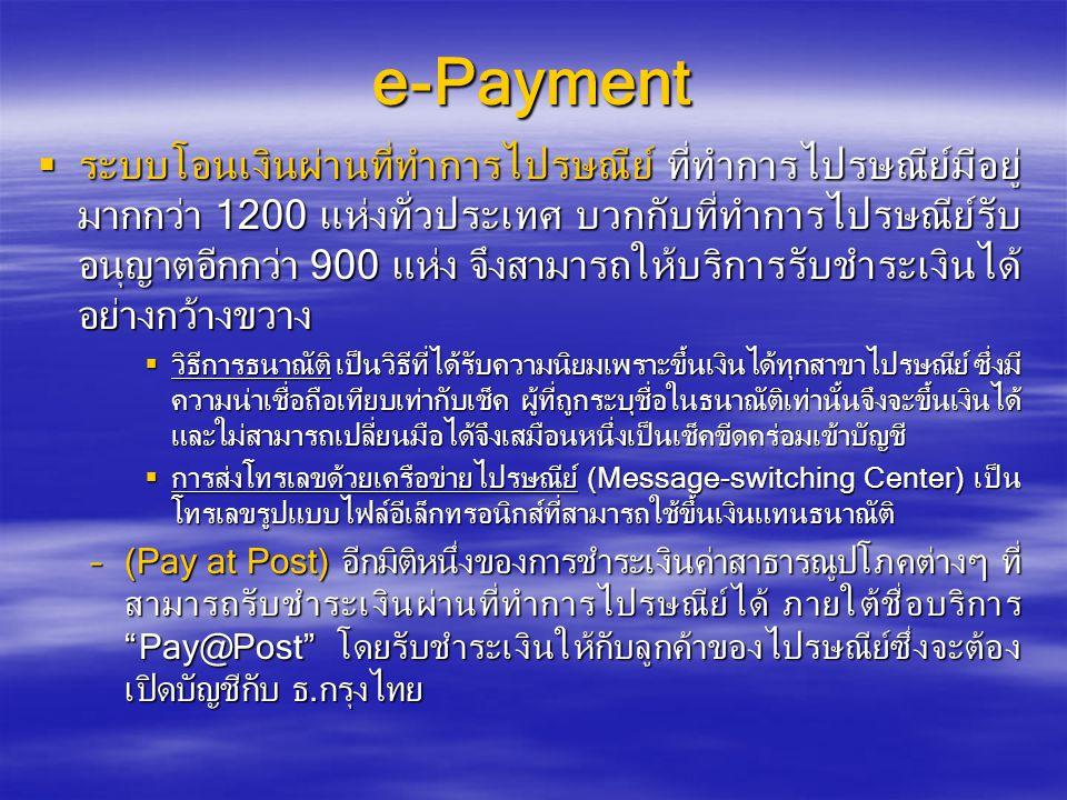 e-Payment  ระบบโอนเงินผ่านที่ทำการไปรษณีย์ ที่ทำการไปรษณีย์มีอยู่ มากกว่า 1200 แห่งทั่วประเทศ บวกกับที่ทำการไปรษณีย์รับ อนุญาตอีกกว่า 900 แห่ง จึงสามารถให้บริการรับชำระเงินได้ อย่างกว้างขวาง  วิธีการธนาณัติ เป็นวิธีที่ได้รับความนิยมเพราะขึ้นเงินได้ทุกสาขาไปรษณีย์ ซึ่งมี ความน่าเชื่อถือเทียบเท่ากับเช็ค ผู้ที่ถูกระบุชื่อในธนาณัติเท่านั้นจึงจะขึ้นเงินได้ และใม่สามารถเปลี่ยนมือได้จึงเสมือนหนึ่งเป็นเช็คขีดคร่อมเข้าบัญชี  การส่งโทรเลขด้วยเครือข่ายไปรษณีย์ (Message-switching Center) เป็น โทรเลขรูปแบบไฟล์อีเล็กทรอนิกส์ที่สามารถใช้ขึ้นเงินแทนธนาณัติ –(Pay at Post) อีกมิติหนึ่งของการชำระเงินค่าสาธารณูปโภคต่างๆ ที่ สามารถรับชำระเงินผ่านที่ทำการไปรษณีย์ได้ ภายใต้ชื่อบริการ Pay@Post โดยรับชำระเงินให้กับลูกค้าของไปรษณีย์ซึ่งจะต้อง เปิดบัญชีกับ ธ.กรุงไทย