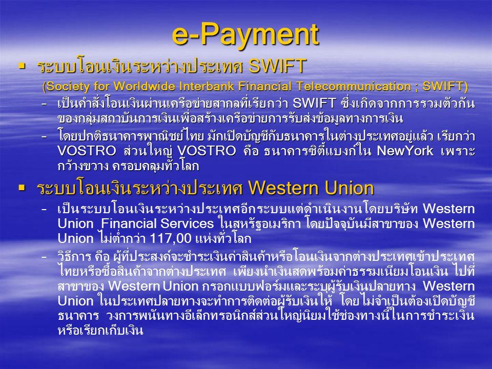 e-Payment  ระบบโอนเงินระหว่างประเทศ SWIFT (Society for Worldwide Interbank Financial Telecommunication ; SWIFT) –เป็นคำสั่งโอนเงินผ่านเครือข่ายสากลที่เรียกว่า SWIFT ซึ่งเกิดจากการรวมตัวกัน ของกลุ่มสถาบันการเงินเพื่อสร้างเครือข่ายการรับส่งข้อมูลทางการเงิน –โดยปกติธนาคารพาณิชย์ไทย มักเปิดบัญชีกับธนาคารในต่างประเทศอยู่แล้ว เรียกว่า VOSTRO ส่วนใหญ่ VOSTRO คือ ธนาคารซิตี้แบงก์ใน NewYork เพราะ กว้างขวาง ครอบคลุมทั่วโลก  ระบบโอนเงินระหว่างประเทศ Western Union – –เป็นระบบโอนเงินระหว่างประเทศอีกระบบแต่ดำเนินงานโดยบริษัท Western Union Financial Services ในสหรัฐอเมริกา โดยปัจจุบันมีสาขาของ Western Union ไม่ต่ำกว่า 117,00 แห่งทั่วโลก – –วิธีการ คือ ผู้ที่ประสงค์จะชำระเงินค่าสินค้าหรือโอนเงินจากต่างประเทศเข้าประเทศ ไทยหรือซื้อสินค้าจากต่างประเทศ เพียงนำเงินสดพร้อมค่าธรรมเนียมโอนเงิน ไปที่ สาขาของ Western Union กรอกแบบฟอร์มและระบุผู้รับเงินปลายทาง Western Union ในประเทศปลายทางจะทำการติดต่อผู้รับเงินให้ โดยไม่จำเป็นต้องเปิดบัญชี ธนาคาร วงการพนันทางอีเล็กทรอนิกส์ส่วนใหญ่นิยมใช้ช่องทางนี้ในการชำระเงิน หรือเรียกเก็บเงิน