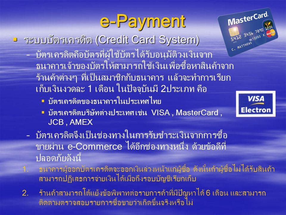 e-Payment  ระบบบัตรเครดิต (Credit Card System) – –บัตรเครดิตคือบัตรที่ผู้ใช้บัตรได้รับอนุมัติวงเงินจาก ธนาคารเจ้าของบัตรให้สามารถใช้เงินเพื่อซื้อหาสินค้าจาก ร้านค้าต่างๆ ที่เป็นสมาชิกกับธนาคาร แล้วจะทำการเรียก เก็บเงินงวดละ 1 เดือน ในปัจจุบันมี 2ประเภท คือ   บัตรเครดิตของธนาคารในประเทศไทย   บัตรเครดิตบริษัทต่างประเทศ เช่น VISA, MasterCard, JCB, AMEX – –บัตรเครดิตจึงเป็นช่องทางในการรับชำระเงินจากการซื้อ ขายผ่าน e-Commerce ได้อีกช่องทางหนึ่ง ด้วยข้อดีที่ ปลอดภัยดังนี้ 1.ธนาคารผู้ออกบัตรเครดิตจะออกเงินล่วงหน้าแก่ผู้ซื้อ ดังนั้นถ้าผู้ซื้อไม่ได้รับสินค้า สามารถปฏิเสธการจ่ายเงินได้เมื่อถึงรอบบัญชีเรียกเก็บ 2.ร้านค้าสามารถโต้แย้งข้อพิพาทต่อรายการค้าที่มีปัญหาได้ 6 เดือน และสามารถ ติดตามตรวจสอบรายการซื้อขายว่าเกิดขึ้นจริงหรือไม่