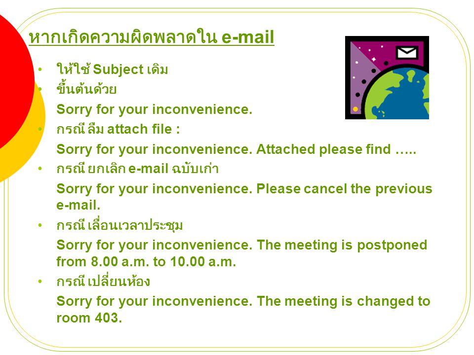 หากเกิดความผิดพลาดใน e-mail • ให้ใช้ Subject เดิม • ขึ้นต้นด้วย Sorry for your inconvenience. • กรณี ลืม attach file : Sorry for your inconvenience. A