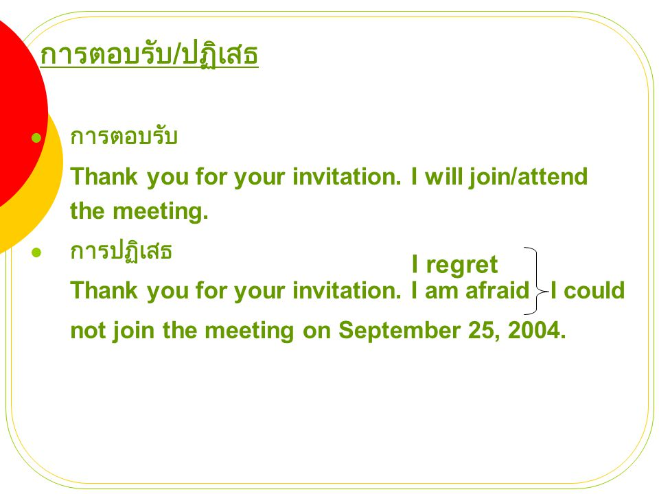 การตอบรับ / ปฏิเสธ  การตอบรับ Thank you for your invitation. I will join/attend the meeting.  การปฏิเสธ Thank you for your invitation. I am afraid I