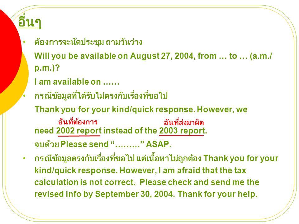 อื่นๆ • ต้องการจะนัดประชุม ถามวันว่าง Will you be available on August 27, 2004, from … to … (a.m./ p.m.)? I am available on …… • กรณีข้อมูลที่ได้รับไม