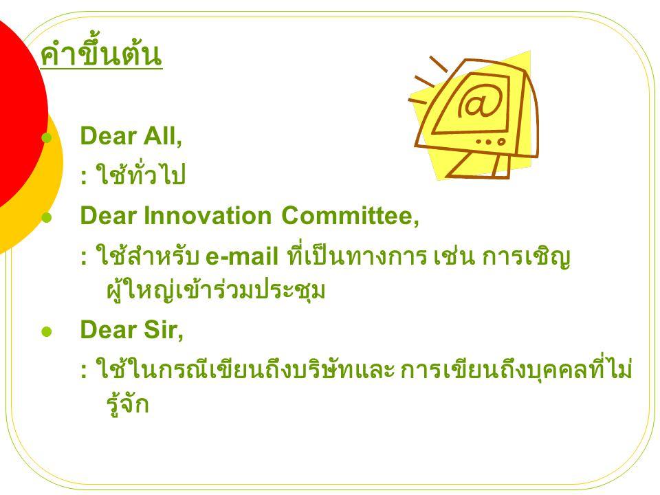 คำขึ้นต้น  Dear All, : ใช้ทั่วไป  Dear Innovation Committee, : ใช้สำหรับ e-mail ที่เป็นทางการ เช่น การเชิญ ผู้ใหญ่เข้าร่วมประชุม  Dear Sir, : ใช้ใน