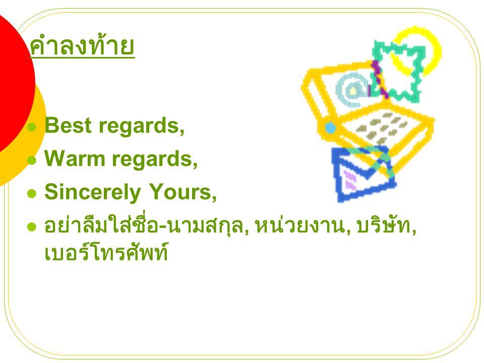 คำลงท้าย  Best regards,  Warm regards,  Sincerely Yours,  อย่าลืมใส่ชื่อ - นามสกุล, หน่วยงาน, บริษัท, เบอร์โทรศัพท์