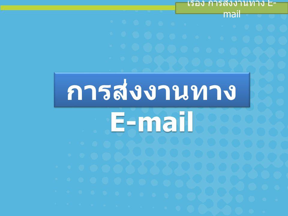 เรื่อง การส่งงานทาง E- mail การส่งงานทาง E-mail