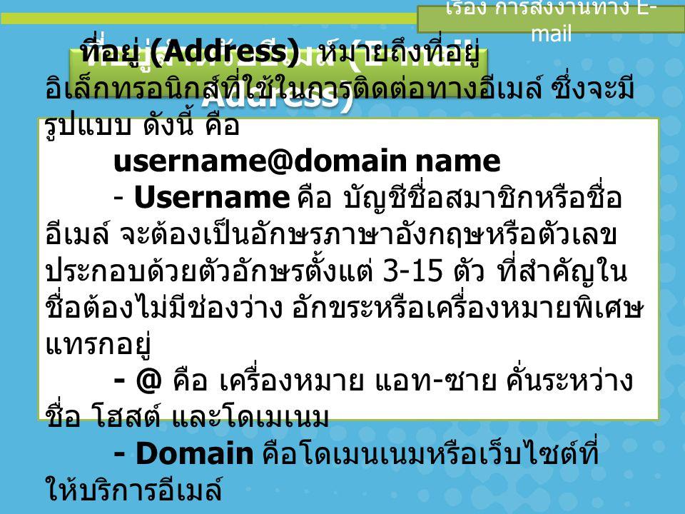 เรื่อง การส่งงานทาง E- mail ที่อยู่สำหรับอีเมล์ (E-mail Address) ที่อยู่ (Address) หมายถึงที่อยู่ อิเล็กทรอนิกส์ที่ใช้ในการติดต่อทางอีเมล์ ซึ่งจะมี รูปแบบ ดังนี้ คือ username@domain name - Username คือ บัญชีชื่อสมาชิกหรือชื่อ อีเมล์ จะต้องเป็นอักษรภาษาอังกฤษหรือตัวเลข ประกอบด้วยตัวอักษรตั้งแต่ 3-15 ตัว ที่สำคัญใน ชื่อต้องไม่มีช่องว่าง อักขระหรือเครื่องหมายพิเศษ แทรกอยู่ - @ คือ เครื่องหมาย แอท - ซาย คั่นระหว่าง ชื่อ โฮสต์ และโดเมเนม - Domain คือโดเมนเนมหรือเว็บไซต์ที่ ให้บริการอีเมล์