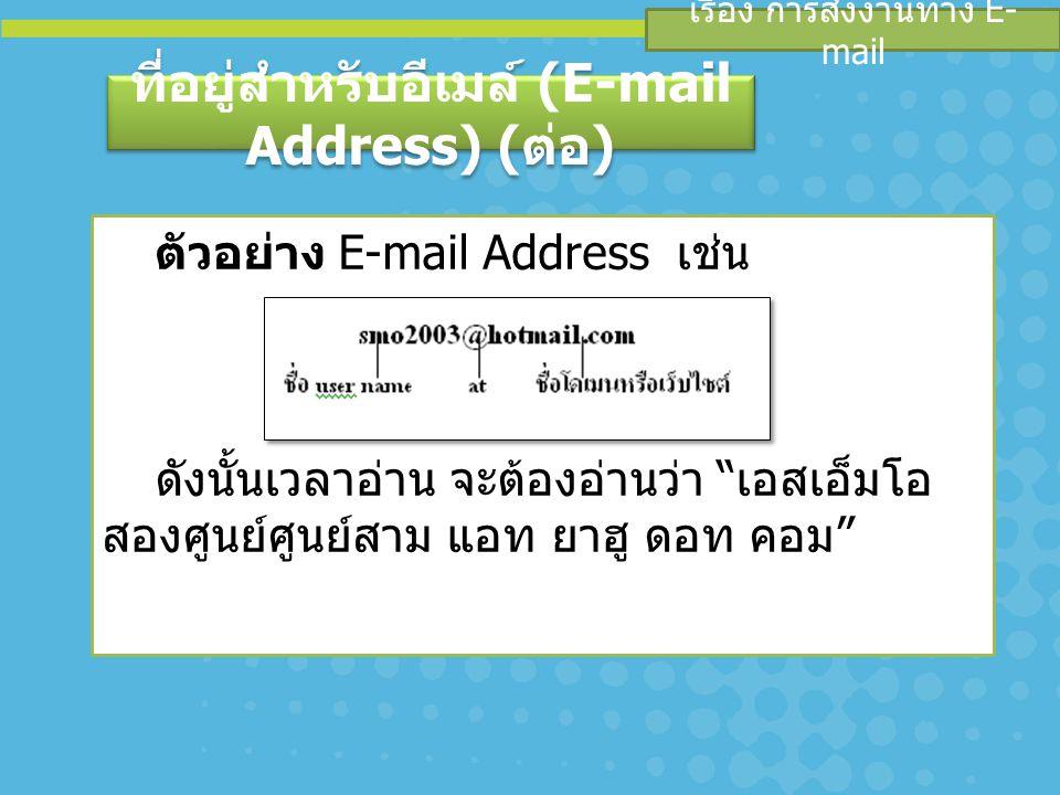 เรื่อง การส่งงานทาง E- mail ที่อยู่สำหรับอีเมล์ (E-mail Address) ( ต่อ ) ตัวอย่าง E-mail Address เช่น ดังนั้นเวลาอ่าน จะต้องอ่านว่า เอสเอ็มโอ สองศูนย์ศูนย์สาม แอท ยาฮู ดอท คอม