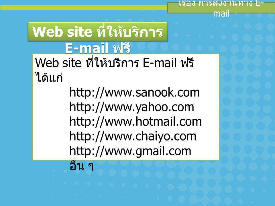 เรื่อง การส่งงานทาง E- mail Web site ที่ให้บริการ E-mail ฟรี ได้แก่ http://www.sanook.com http://www.yahoo.com http://www.hotmail.com http://www.chaiyo.com http://www.gmail.com อื่น ๆ Web site ที่ให้บริการ E-mail ฟรี